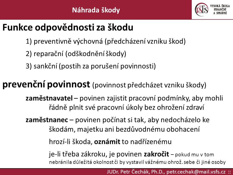 JUDr. Petr Čechák, Ph.D., petr.cechak@mail.vsfs.cz :: Náhrada škody Funkce odpovědnosti za škodu 1) preventivně výchovná (předcházení vzniku škod) 2)