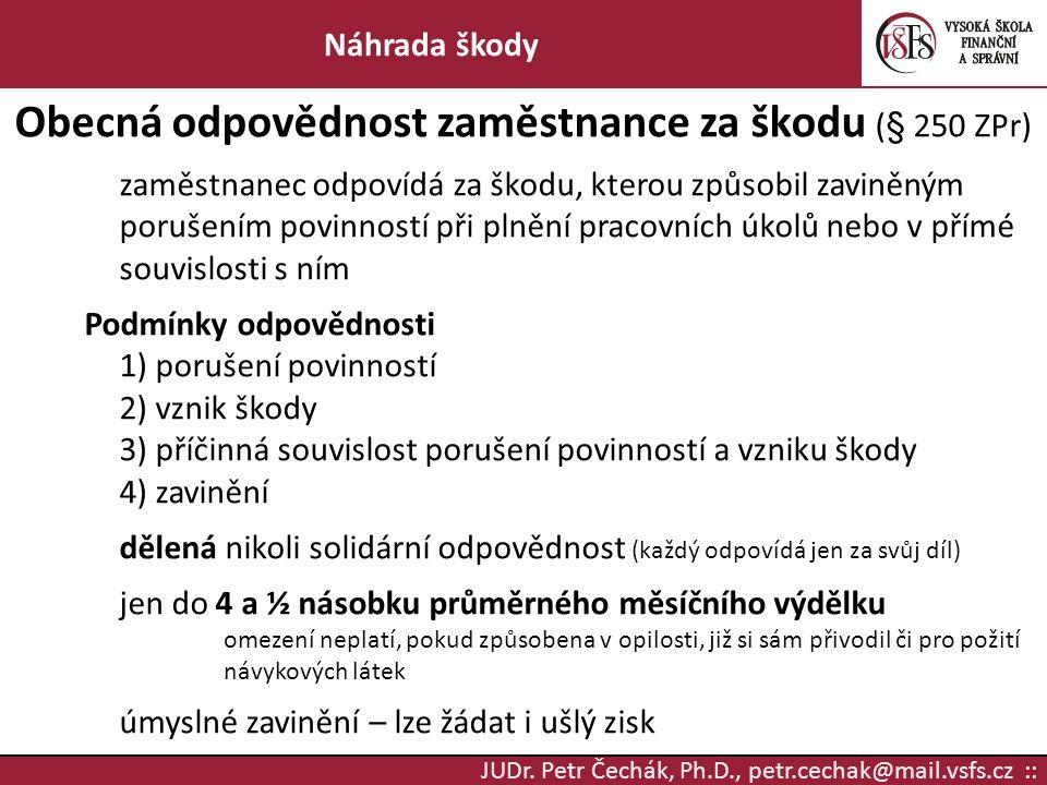 JUDr. Petr Čechák, Ph.D., petr.cechak@mail.vsfs.cz :: Náhrada škody Obecná odpovědnost zaměstnance za škodu (§ 250 ZPr) zaměstnanec odpovídá za škodu,
