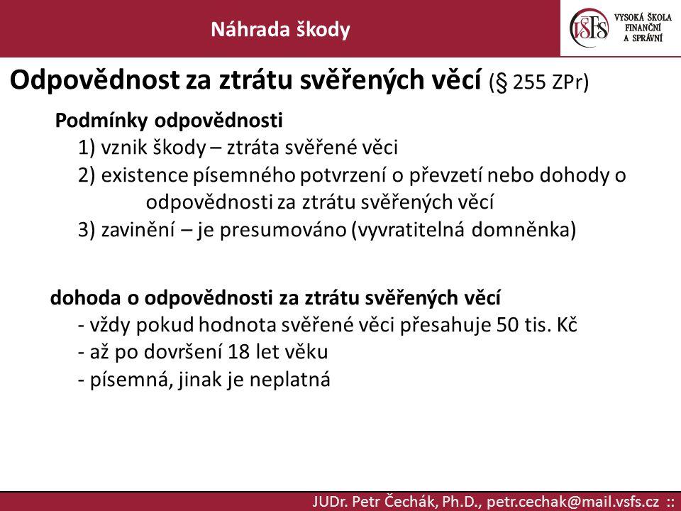 JUDr. Petr Čechák, Ph.D., petr.cechak@mail.vsfs.cz :: Náhrada škody Odpovědnost za ztrátu svěřených věcí (§ 255 ZPr) Podmínky odpovědnosti 1) vznik šk