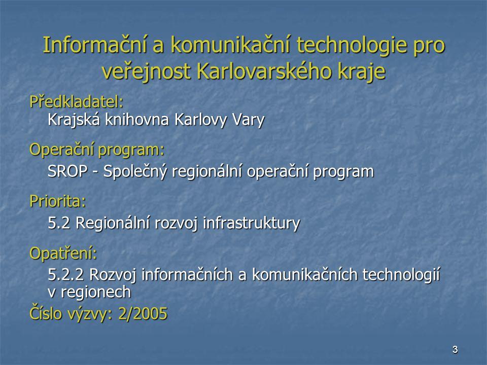 3 Informační a komunikační technologie pro veřejnost Karlovarského kraje Předkladatel: Krajská knihovna Karlovy Vary Operační program: SROP - Společný regionální operační program Priorita: 5.2 Regionální rozvoj infrastruktury Opatření: 5.2.2 Rozvoj informačních a komunikačních technologií v regionech Číslo výzvy: 2/2005