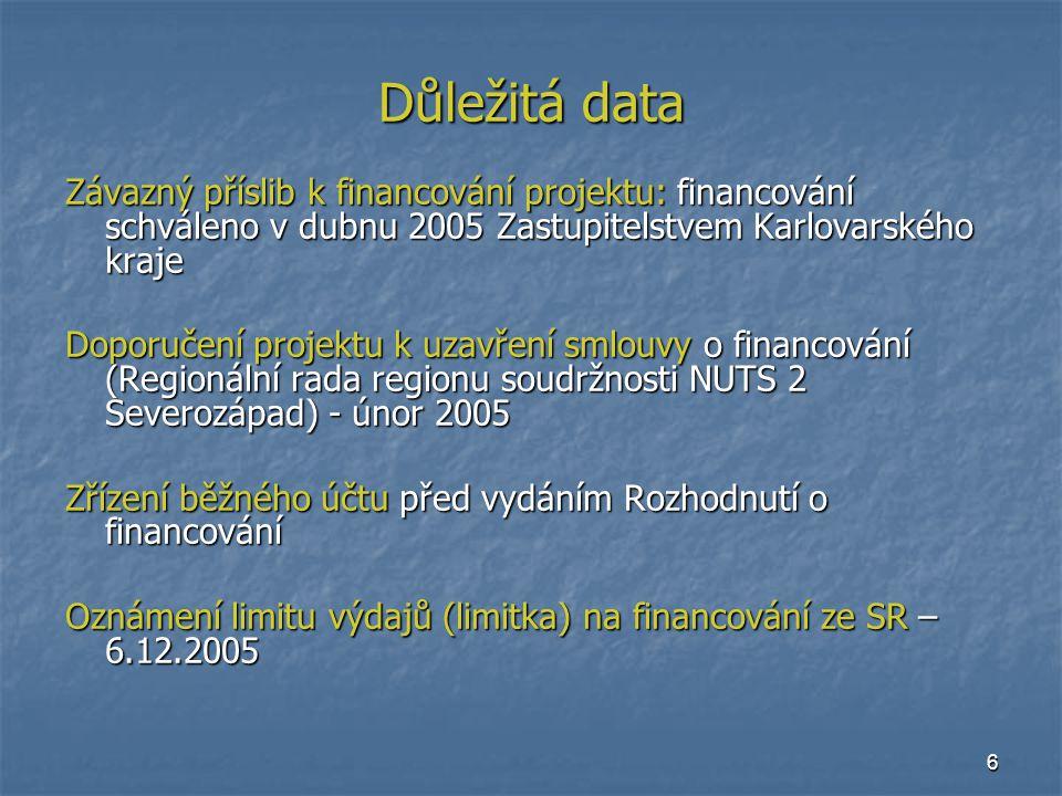 6 Důležitá data Závazný příslib k financování projektu: financování schváleno v dubnu 2005 Zastupitelstvem Karlovarského kraje Doporučení projektu k uzavření smlouvy o financování (Regionální rada regionu soudržnosti NUTS 2 Severozápad) - únor 2005 Zřízení běžného účtu před vydáním Rozhodnutí o financování Oznámení limitu výdajů (limitka) na financování ze SR – 6.12.2005