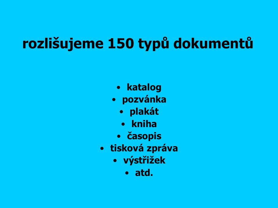 rozlišujeme 150 typů dokumentů katalog pozvánka plakát kniha časopis tisková zpráva výstřižek atd.