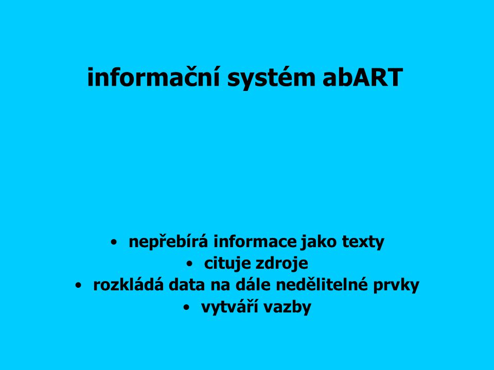 informační systém abART nepřebírá informace jako texty cituje zdroje rozkládá data na dále nedělitelné prvky vytváří vazby