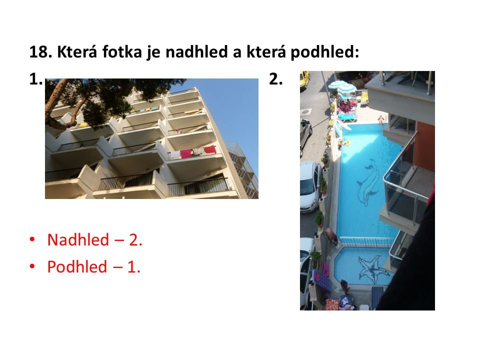 18. Která fotka je nadhled a která podhled: 1. 2. Nadhled – 2. Podhled – 1.
