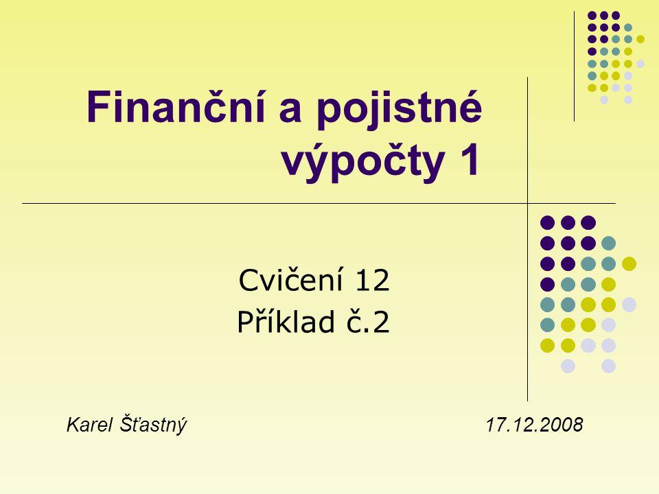 Finanční a pojistné výpočty 1 Cvičení 12 Příklad č.2 Karel Šťastný 17.12.2008