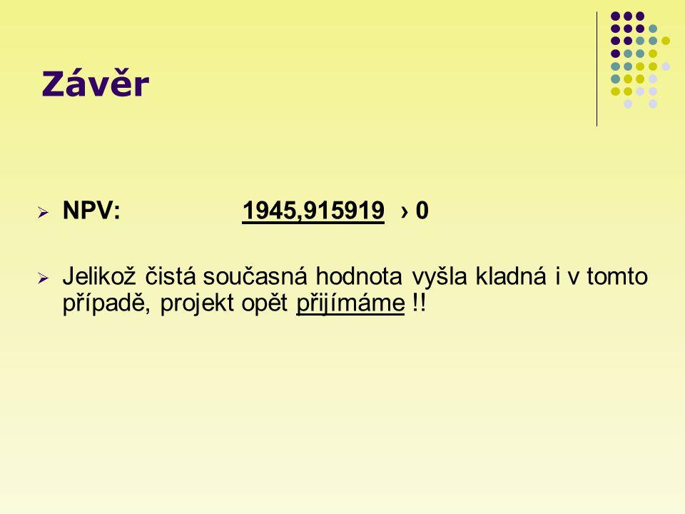 Závěr  NPV: 1945,915919 › 0  Jelikož čistá současná hodnota vyšla kladná i v tomto případě, projekt opět přijímáme !!