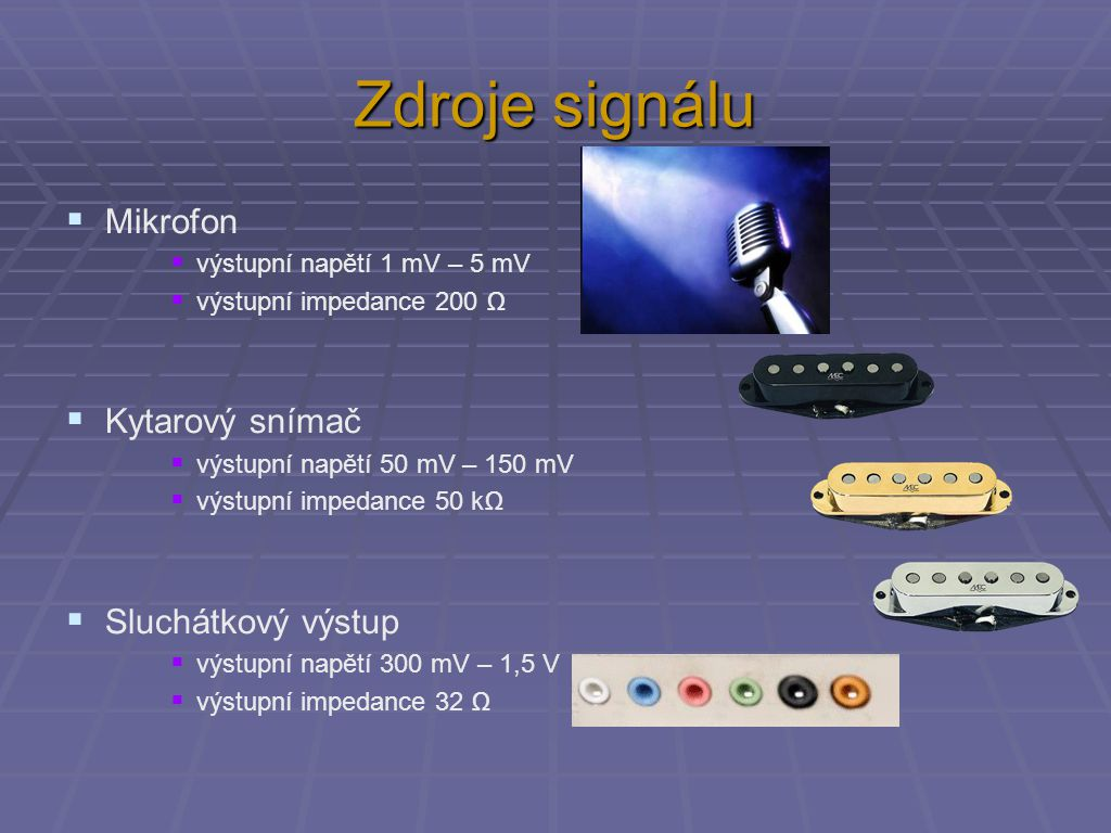 Výstupy signálu  Sluchátkový výstup  výstupní napětí 300 mV – 1,5 V  výstupní impedance 32 Ω  výstupní výkon 0,1 – 0,5 W  Pro reproduktor (TV, rádio atd.)  výstupní napětí 2 V – 10 V  výstupní impedance 4 nebo 8 Ω  výstupní výkon 0,5 W – 25 W  Pro reproduktor (hudební skupina, stadion atd.)  výstupní napětí 15 V – přes 100 V  výstupní impedance 4 nebo 8 Ω  výstupní výkon 50 W – desítky kW