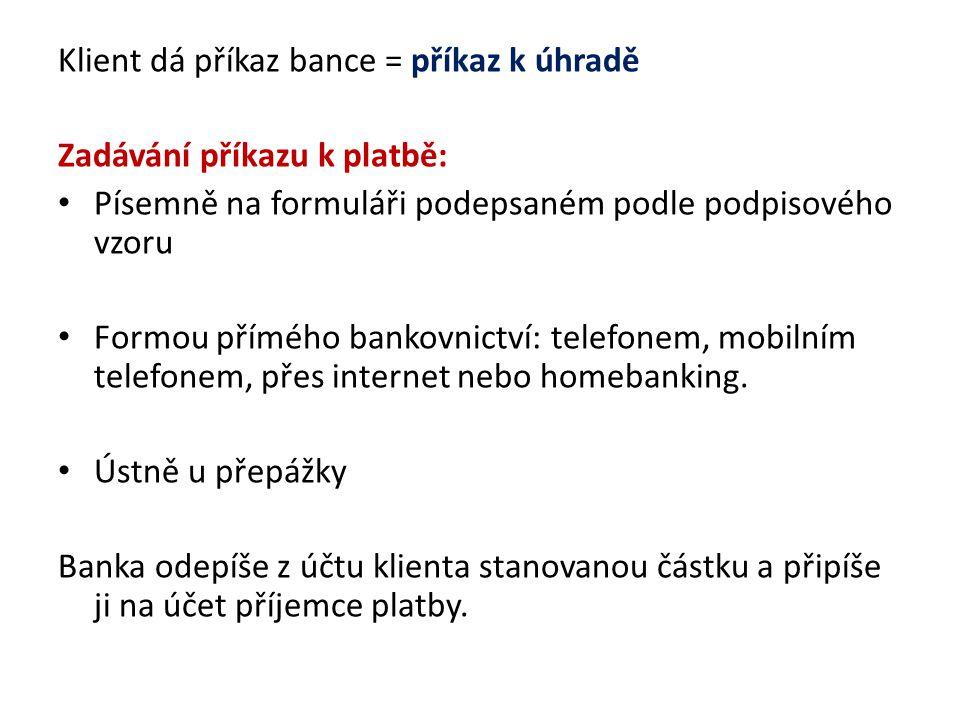Klient dá příkaz bance = příkaz k úhradě Zadávání příkazu k platbě: Písemně na formuláři podepsaném podle podpisového vzoru Formou přímého bankovnictv