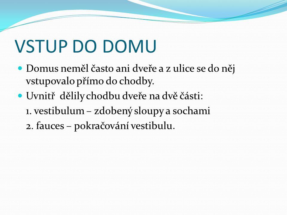 VSTUP DO DOMU Domus neměl často ani dveře a z ulice se do něj vstupovalo přímo do chodby. Uvnitř dělily chodbu dveře na dvě části: 1. vestibulum – zdo