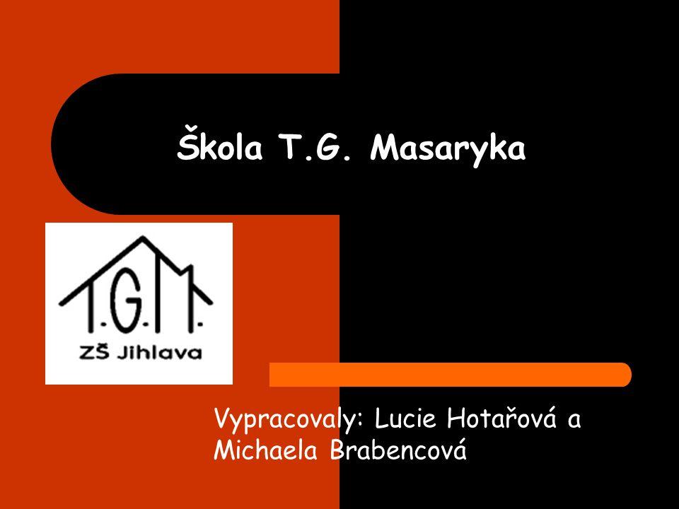 Škola T.G. Masaryka Vypracovaly: Lucie Hotařová a Michaela Brabencová