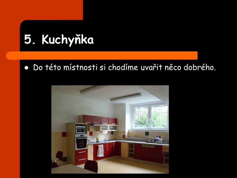 5. Kuchyňka Do této místnosti si chodíme uvařit něco dobrého.