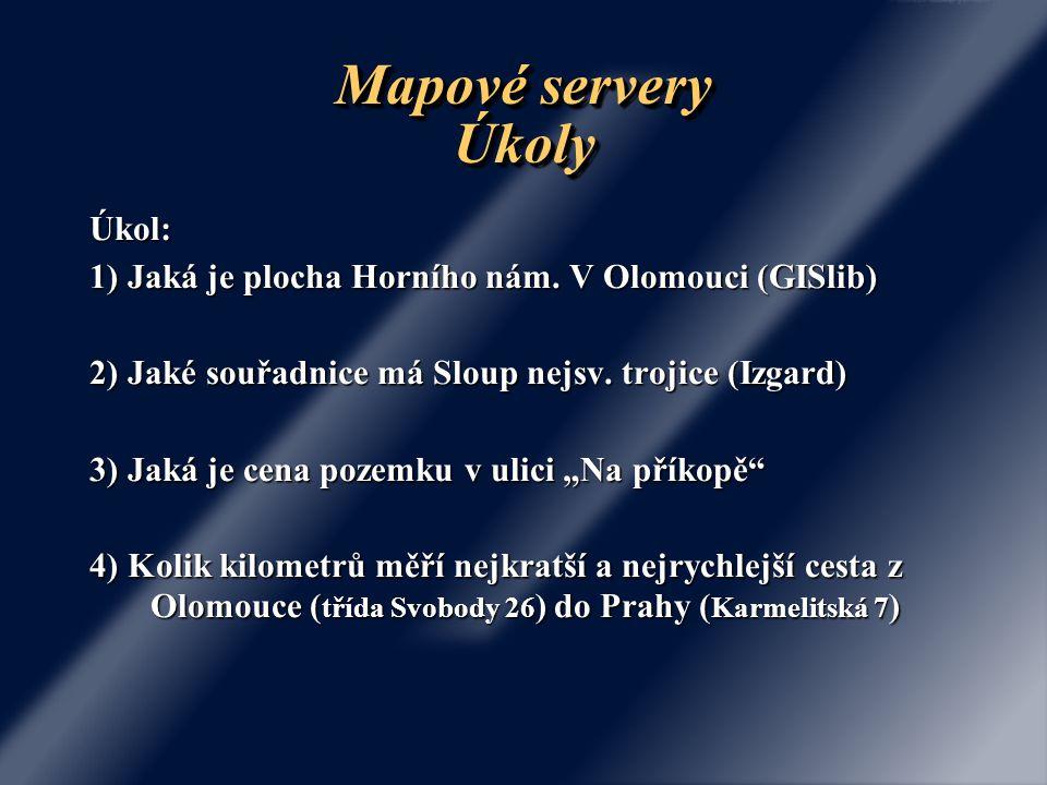 Mapové servery Úkoly Úkol: 1) Jaká je plocha Horního nám. V Olomouci (GISlib) 2) Jaké souřadnice má Sloup nejsv. trojice (Izgard) 3) Jaká je cena poze