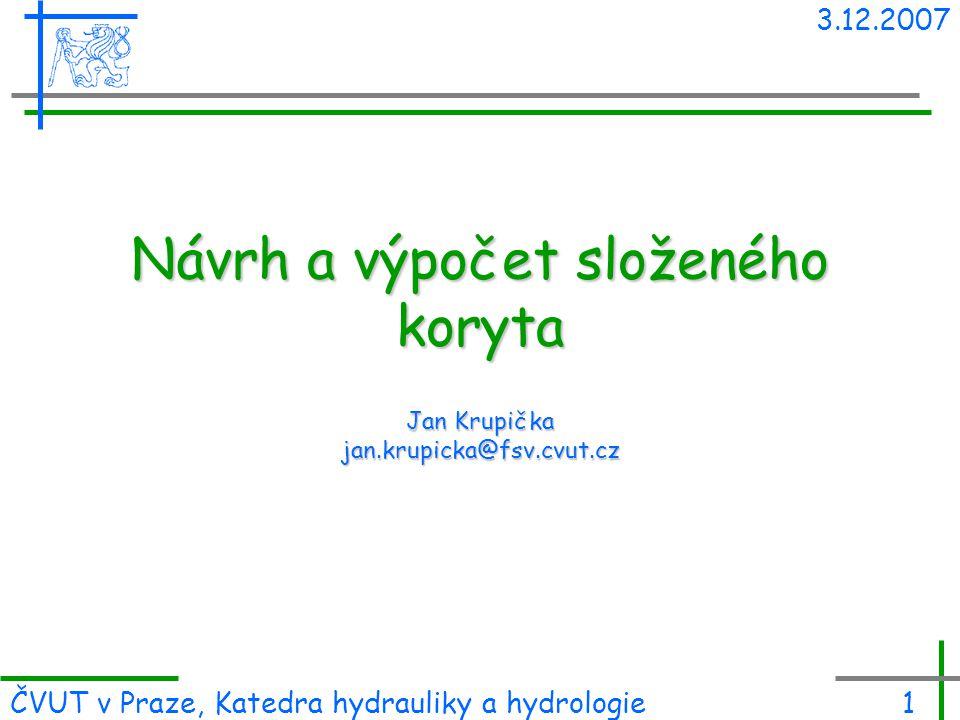 3.12.2007 ČVUT v Praze, Katedra hydrauliky a hydrologie1 Návrh a výpočet složeného koryta Jan Krupička jan.krupicka@fsv.cvut.cz
