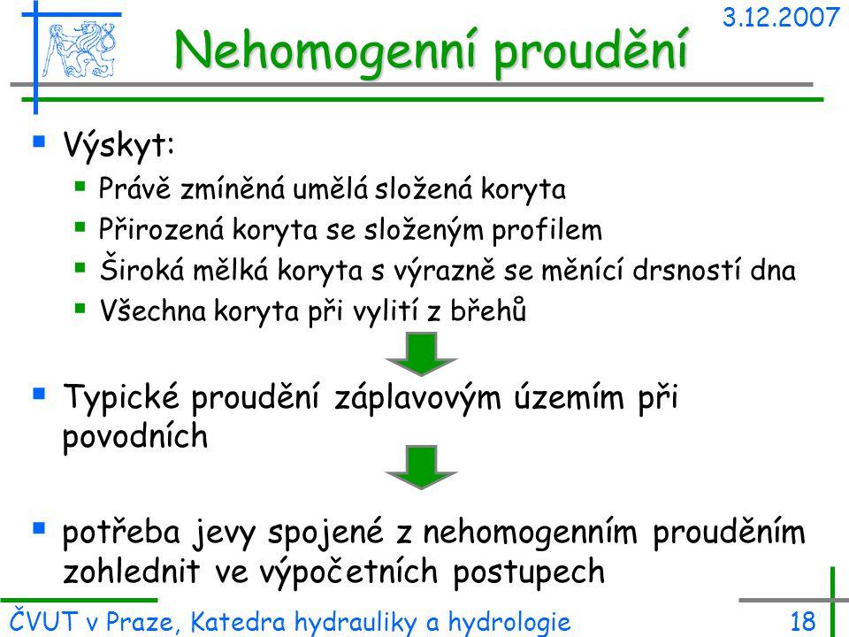 3.12.2007 ČVUT v Praze, Katedra hydrauliky a hydrologie18 Nehomogenní proudění  Výskyt:  Právě zmíněná umělá složená koryta  Přirozená koryta se sl