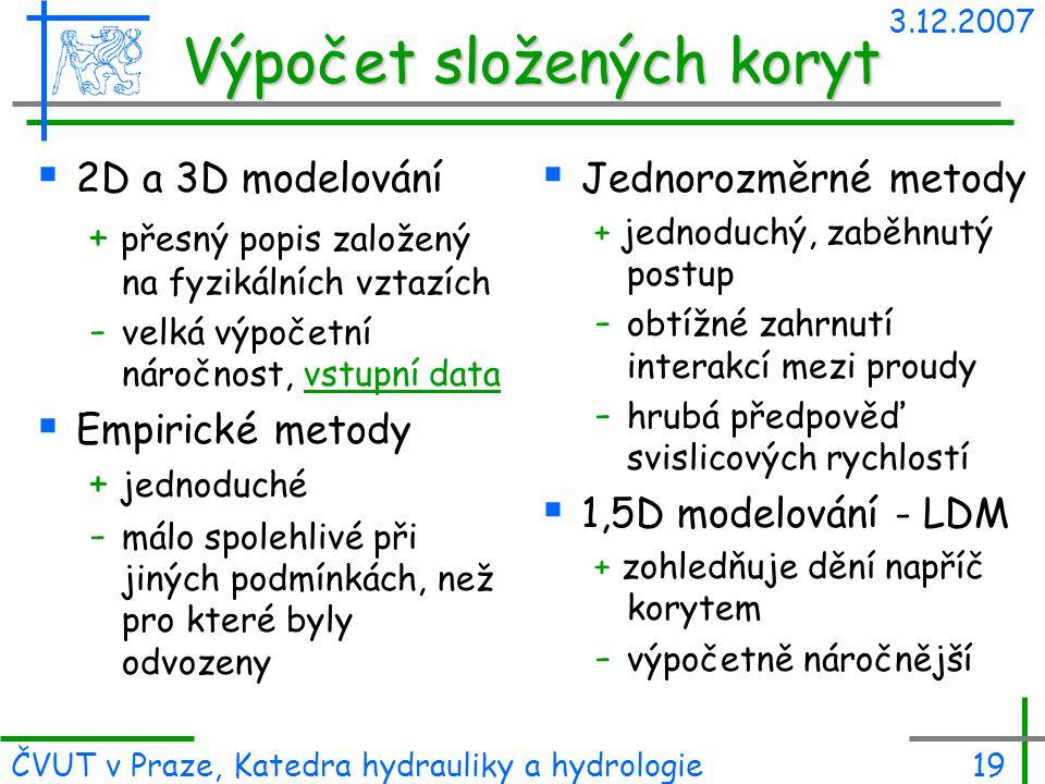 3.12.2007 ČVUT v Praze, Katedra hydrauliky a hydrologie19 Výpočet složených koryt  2D a 3D modelování + přesný popis založený na fyzikálních vztazích