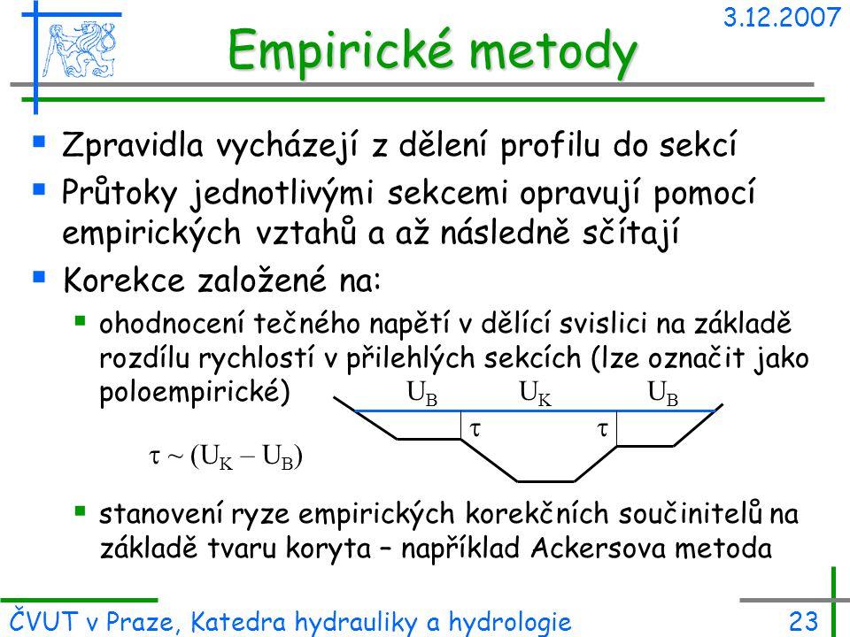 3.12.2007 ČVUT v Praze, Katedra hydrauliky a hydrologie23 Empirické metody  Zpravidla vycházejí z dělení profilu do sekcí  Průtoky jednotlivými sekc