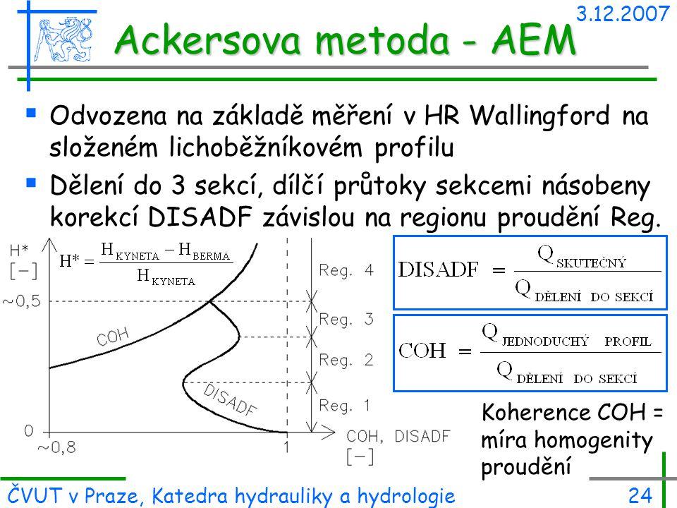 3.12.2007 ČVUT v Praze, Katedra hydrauliky a hydrologie24 Ackersova metoda - AEM  Odvozena na základě měření v HR Wallingford na složeném lichoběžník