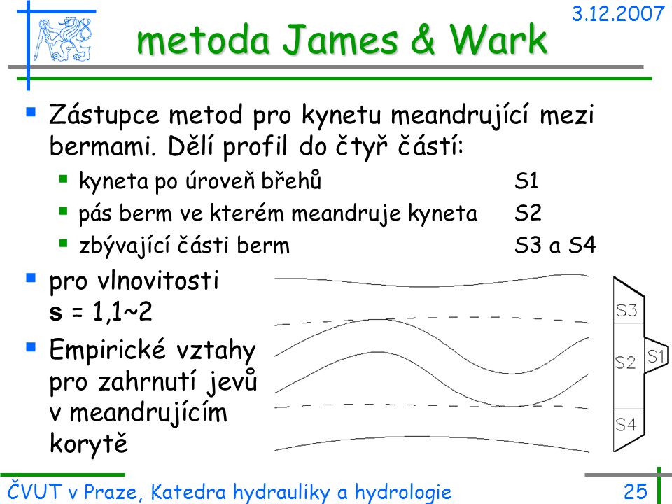 3.12.2007 ČVUT v Praze, Katedra hydrauliky a hydrologie25 metoda James & Wark  Zástupce metod pro kynetu meandrující mezi bermami. Dělí profil do čty