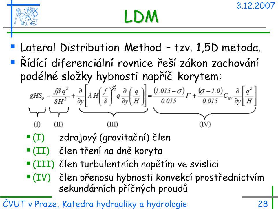 3.12.2007 ČVUT v Praze, Katedra hydrauliky a hydrologie28 LDM  Lateral Distribution Method – tzv. 1,5D metoda.  Řídící diferenciální rovnice řeší zá
