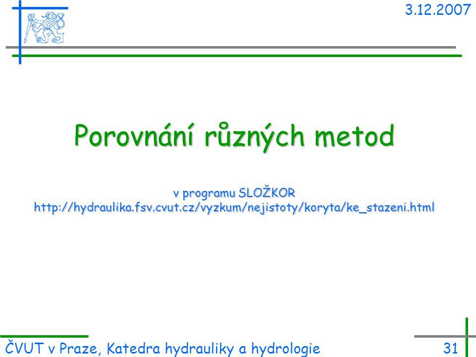 3.12.2007 ČVUT v Praze, Katedra hydrauliky a hydrologie31 Porovnání různých metod v programu SLOŽKOR http://hydraulika.fsv.cvut.cz/vyzkum/nejistoty/ko