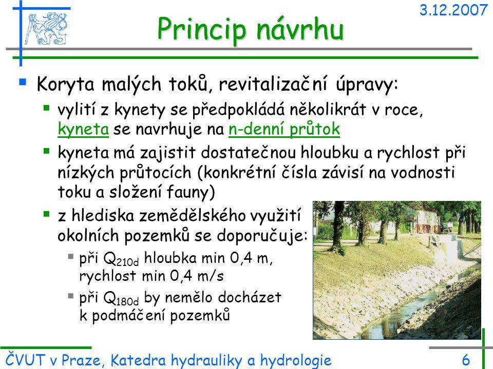 3.12.2007 ČVUT v Praze, Katedra hydrauliky a hydrologie6 Princip návrhu  Koryta malých toků, revitalizační úpravy:  vylití z kynety se předpokládá n