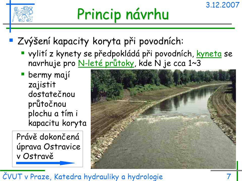3.12.2007 ČVUT v Praze, Katedra hydrauliky a hydrologie7 Princip návrhu  Zvýšení kapacity koryta při povodních:  vylití z kynety se předpokládá při