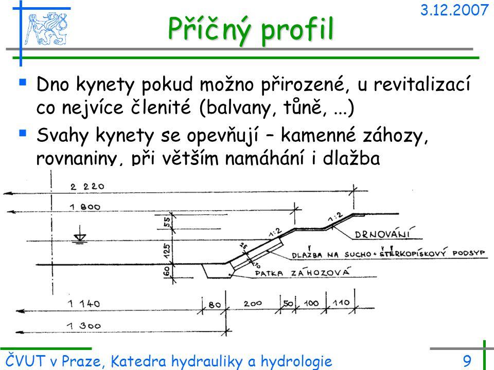 3.12.2007 ČVUT v Praze, Katedra hydrauliky a hydrologie9 Příčný profil  Dno kynety pokud možno přirozené, u revitalizací co nejvíce členité (balvany,