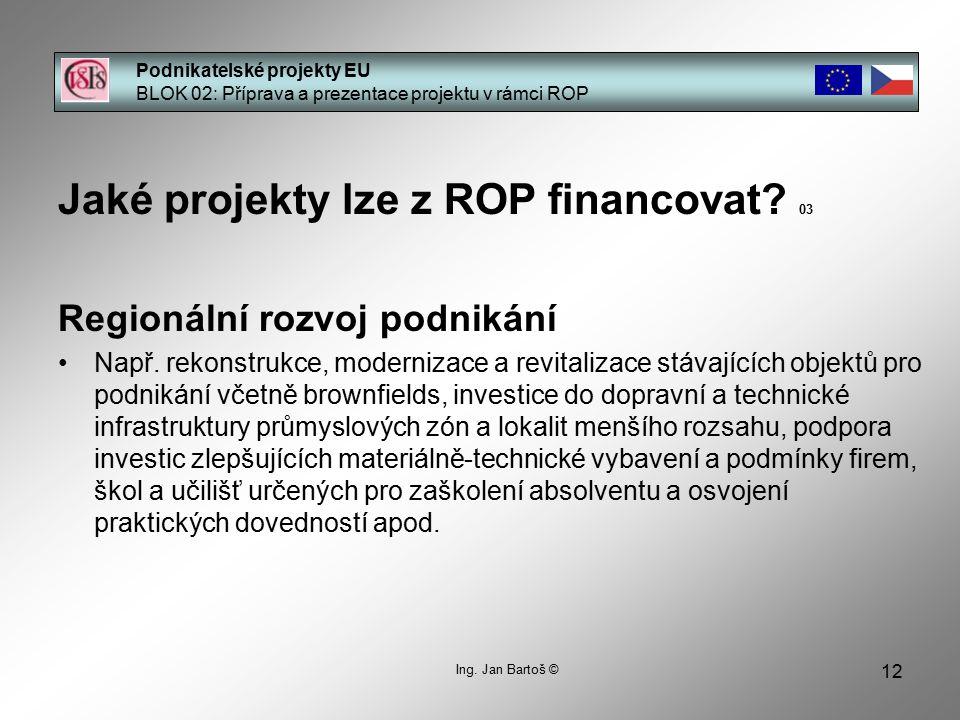 12 Podnikatelské projekty EU BLOK 02: Příprava a prezentace projektu v rámci ROP Ing. Jan Bartoš © Jaké projekty lze z ROP financovat? 03 Regionální r