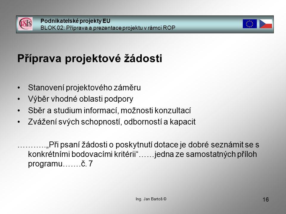 16 Podnikatelské projekty EU BLOK 02: Příprava a prezentace projektu v rámci ROP Ing. Jan Bartoš © Příprava projektové žádosti Stanovení projektového