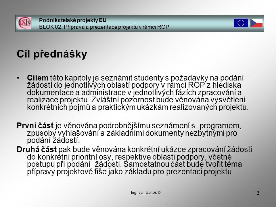 3 Podnikatelské projekty EU BLOK 02: Příprava a prezentace projektu v rámci ROP Ing. Jan Bartoš © Cíl přednášky Cílem této kapitoly je seznámit studen