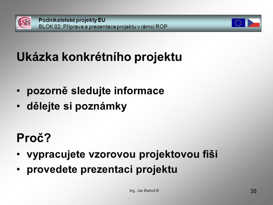 35 Podnikatelské projekty EU BLOK 02: Příprava a prezentace projektu v rámci ROP Ing. Jan Bartoš © Ukázka konkrétního projektu pozorně sledujte inform
