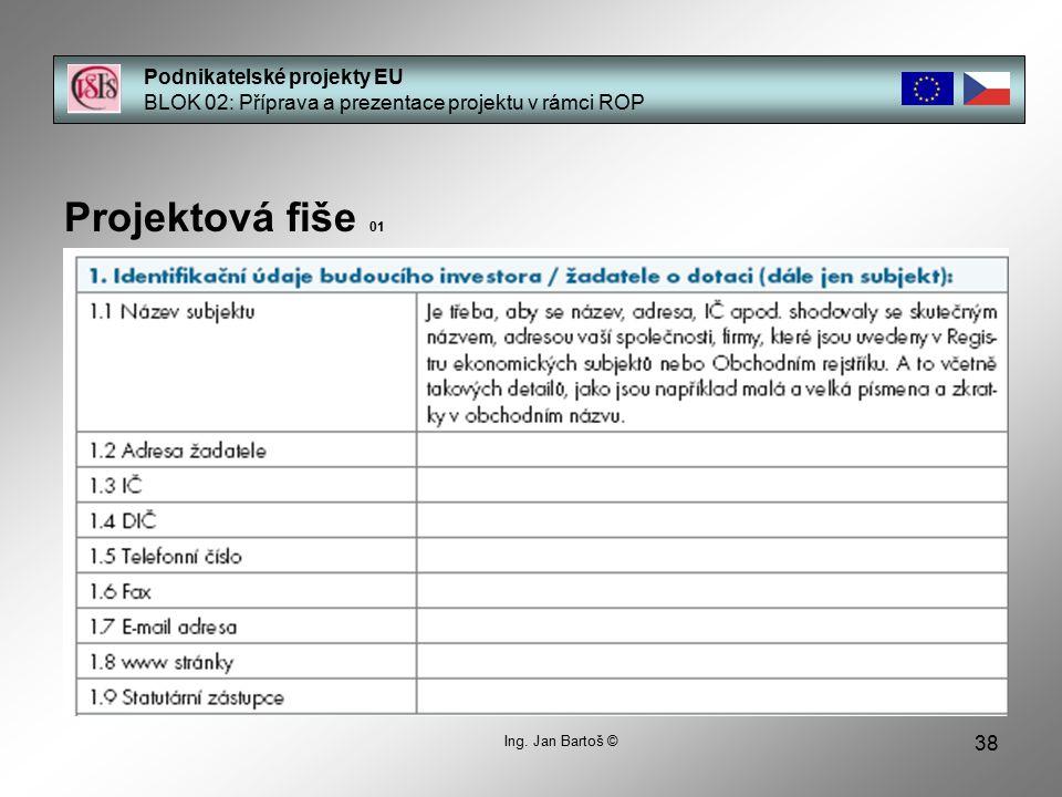 38 Podnikatelské projekty EU BLOK 02: Příprava a prezentace projektu v rámci ROP Projektová fiše 01 Ing. Jan Bartoš ©