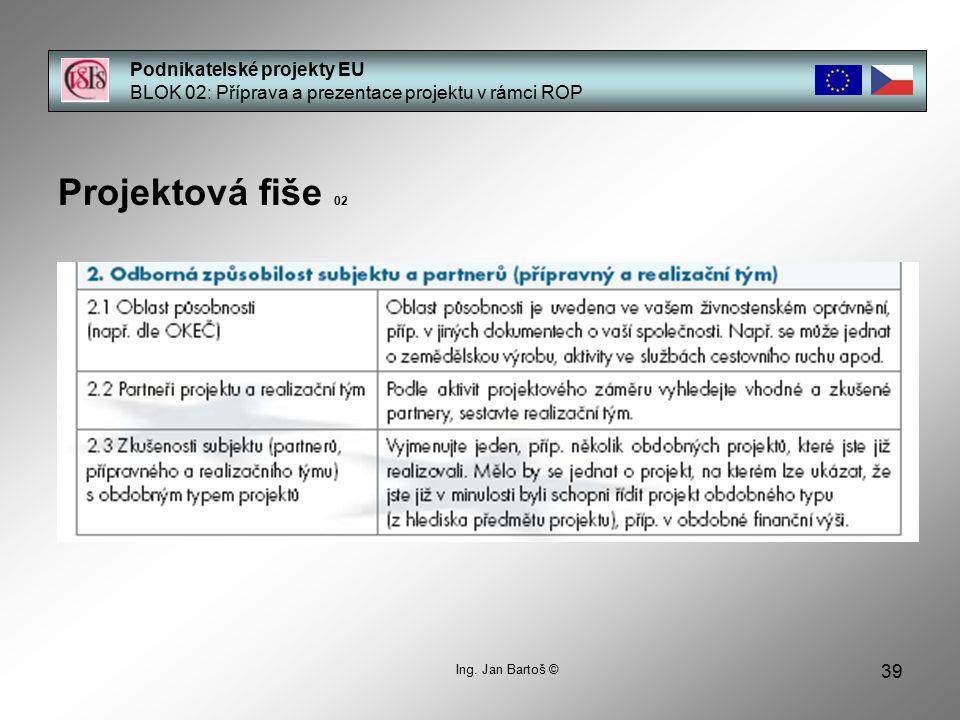 39 Podnikatelské projekty EU BLOK 02: Příprava a prezentace projektu v rámci ROP Projektová fiše 02 Ing. Jan Bartoš ©
