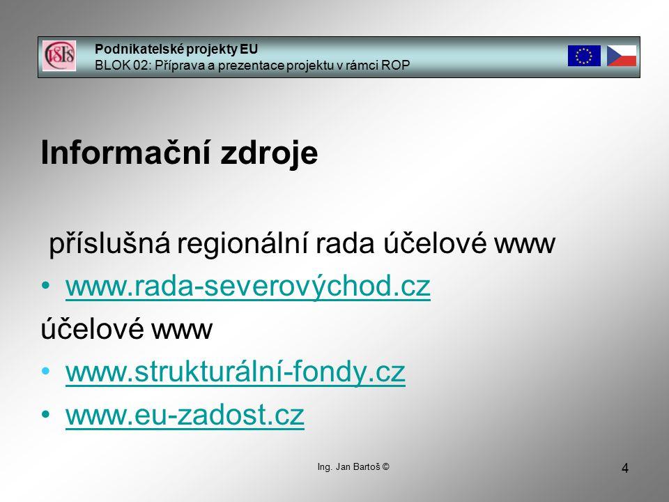 4 Podnikatelské projekty EU BLOK 02: Příprava a prezentace projektu v rámci ROP Ing. Jan Bartoš © Informační zdroje příslušná regionální rada účelové