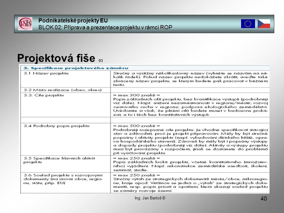 40 Podnikatelské projekty EU BLOK 02: Příprava a prezentace projektu v rámci ROP Projektová fiše 03 Ing. Jan Bartoš ©