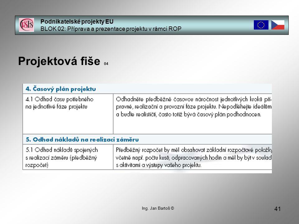 41 Podnikatelské projekty EU BLOK 02: Příprava a prezentace projektu v rámci ROP Projektová fiše 04 Ing. Jan Bartoš ©