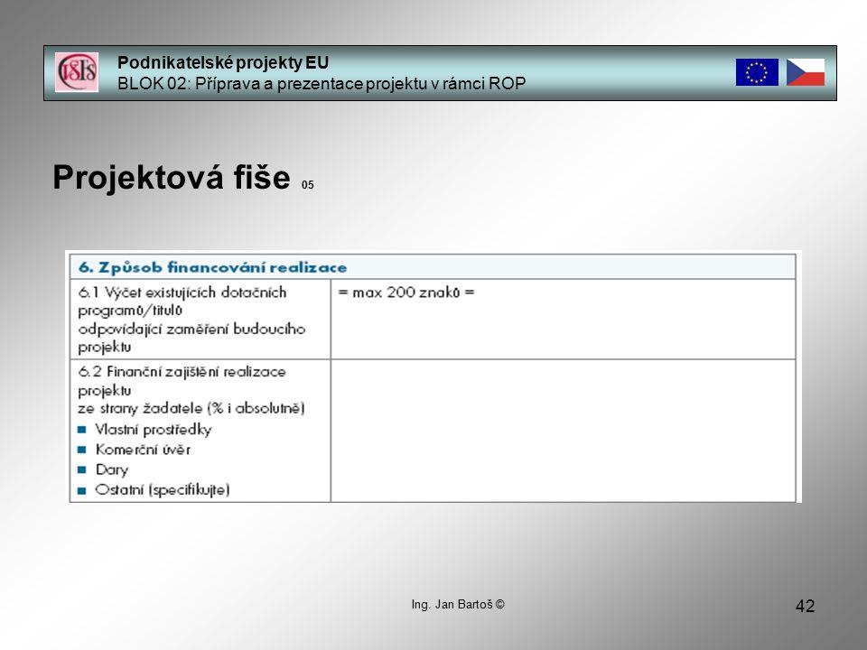 42 Podnikatelské projekty EU BLOK 02: Příprava a prezentace projektu v rámci ROP Projektová fiše 05 Ing. Jan Bartoš ©