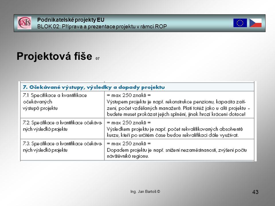 43 Podnikatelské projekty EU BLOK 02: Příprava a prezentace projektu v rámci ROP Projektová fiše 07 Ing. Jan Bartoš ©