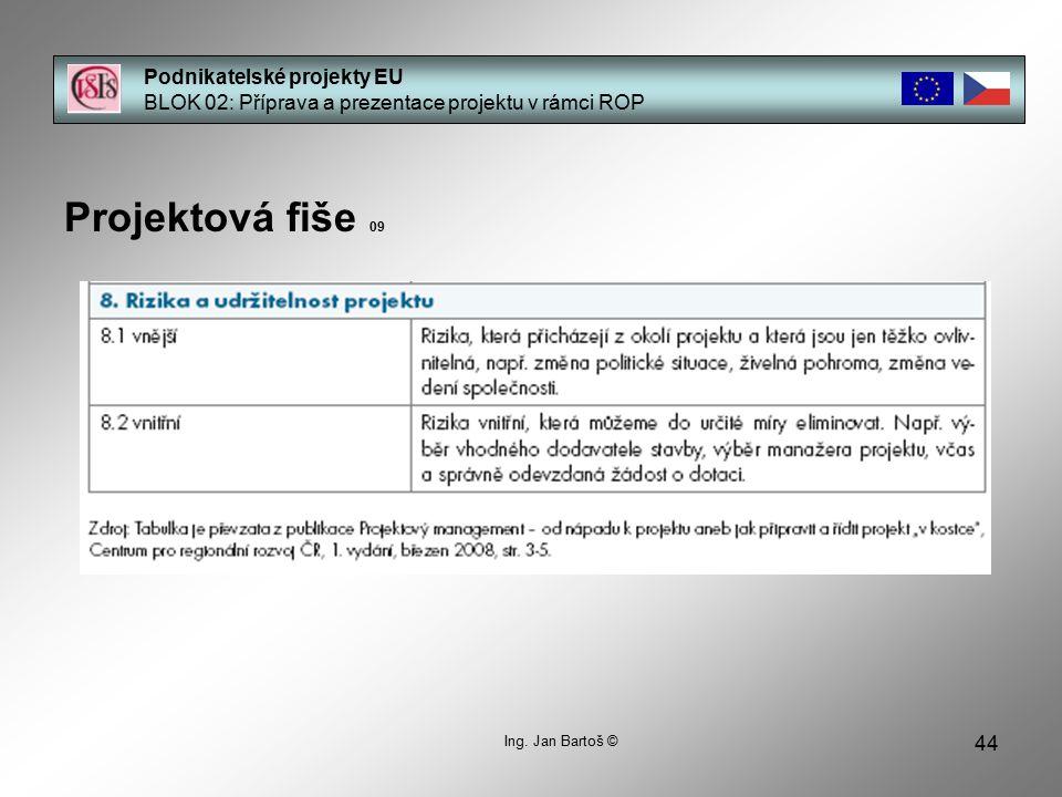 44 Podnikatelské projekty EU BLOK 02: Příprava a prezentace projektu v rámci ROP Projektová fiše 09 Ing. Jan Bartoš ©