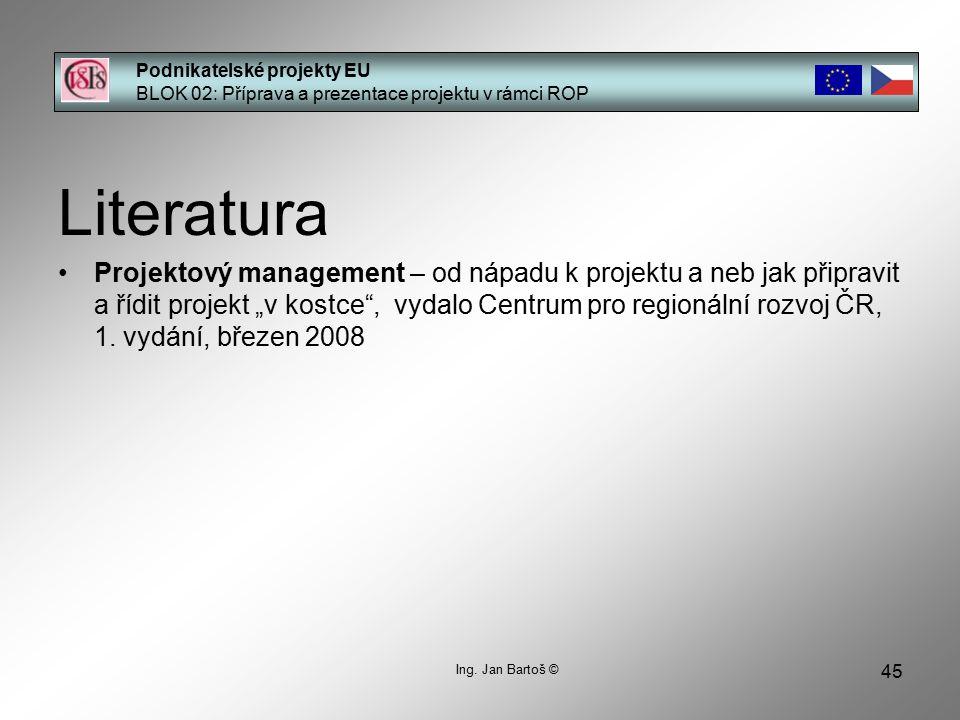 45 Podnikatelské projekty EU BLOK 02: Příprava a prezentace projektu v rámci ROP Ing. Jan Bartoš © Literatura Projektový management – od nápadu k proj