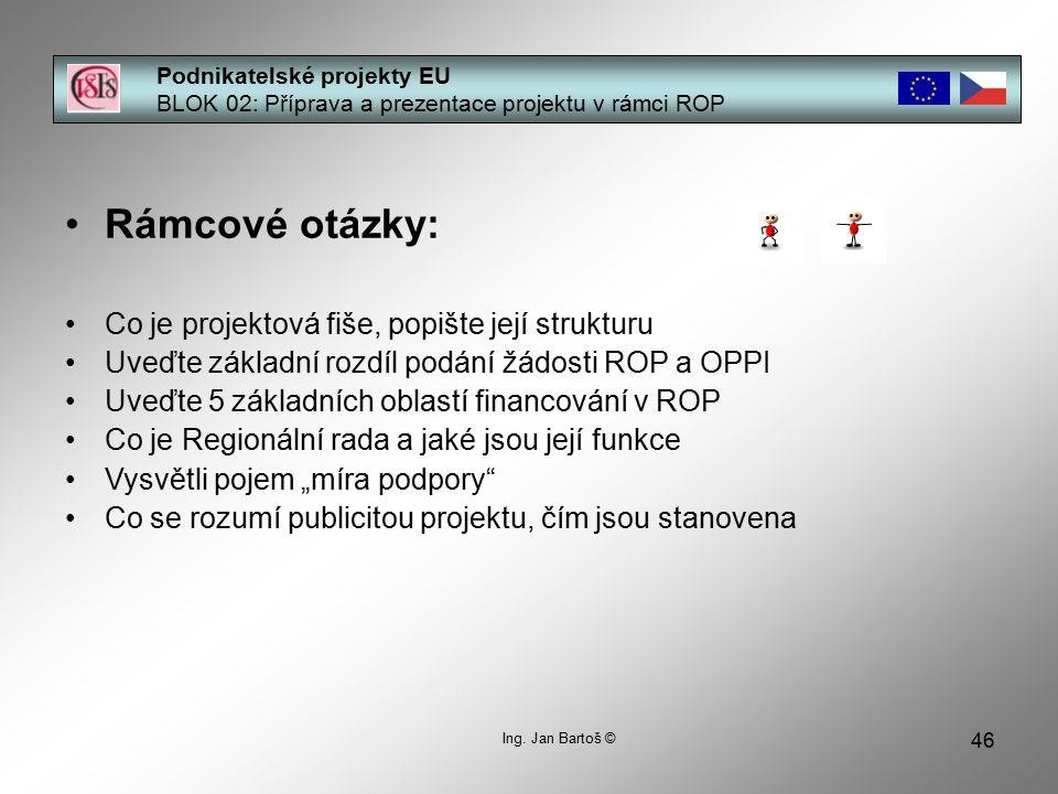 46 Podnikatelské projekty EU BLOK 02: Příprava a prezentace projektu v rámci ROP Ing. Jan Bartoš © Rámcové otázky: Co je projektová fiše, popište její