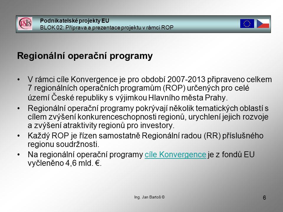 6 Podnikatelské projekty EU BLOK 02: Příprava a prezentace projektu v rámci ROP Ing. Jan Bartoš © Regionální operační programy V rámci cíle Konvergenc