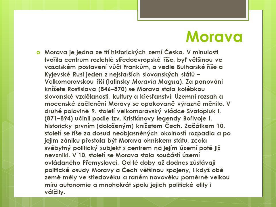 Morava  Morava je jedna ze tří historických zemí Česka. V minulosti tvořila centrum rozlehlé středoevropské říše, byť většinou ve vazalském postavení