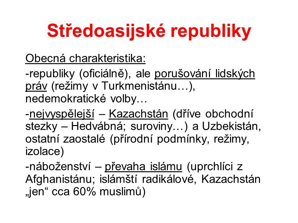 """Středoasijské republiky Obecná charakteristika: -republiky (oficiálně), ale porušování lidských práv (režimy v Turkmenistánu…), nedemokratické volby… -nejvyspělejší – Kazachstán (dříve obchodní stezky – Hedvábná; suroviny…) a Uzbekistán, ostatní zaostalé (přírodní podmínky, režimy, izolace) -náboženství – převaha islámu (uprchlíci z Afghanistánu; islámští radikálové, Kazachstán """"jen cca 60% muslimů)"""