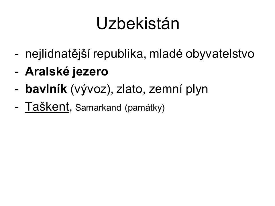 Uzbekistán -nejlidnatější republika, mladé obyvatelstvo -Aralské jezero -bavlník (vývoz), zlato, zemní plyn -Taškent, Samarkand (památky)