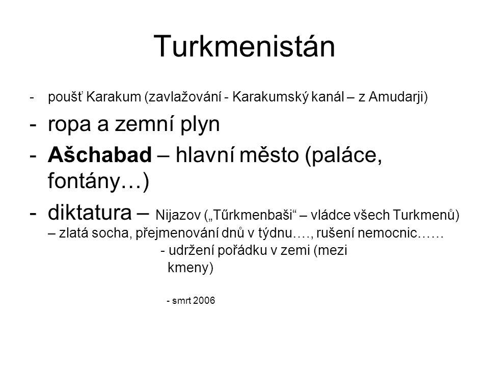 """Turkmenistán -poušť Karakum (zavlažování - Karakumský kanál – z Amudarji) -ropa a zemní plyn -Ašchabad – hlavní město (paláce, fontány…) -diktatura – Nijazov (""""Tűrkmenbaši – vládce všech Turkmenů) – zlatá socha, přejmenování dnů v týdnu…., rušení nemocnic…… - udržení pořádku v zemi (mezi kmeny) - smrt 2006"""