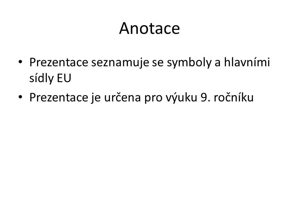 Anotace Prezentace seznamuje se symboly a hlavními sídly EU Prezentace je určena pro výuku 9. ročníku