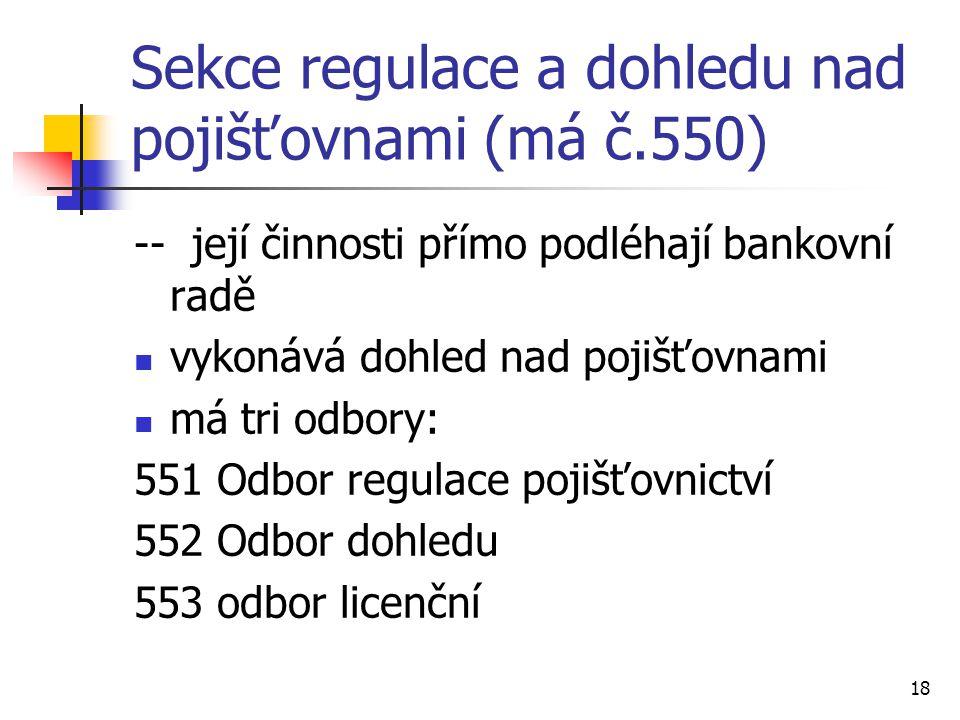 18 Sekce regulace a dohledu nad pojišťovnami (má č.550) -- její činnosti přímo podléhají bankovní radě vykonává dohled nad pojišťovnami má tri odbory: 551 Odbor regulace pojišťovnictví 552 Odbor dohledu 553 odbor licenční