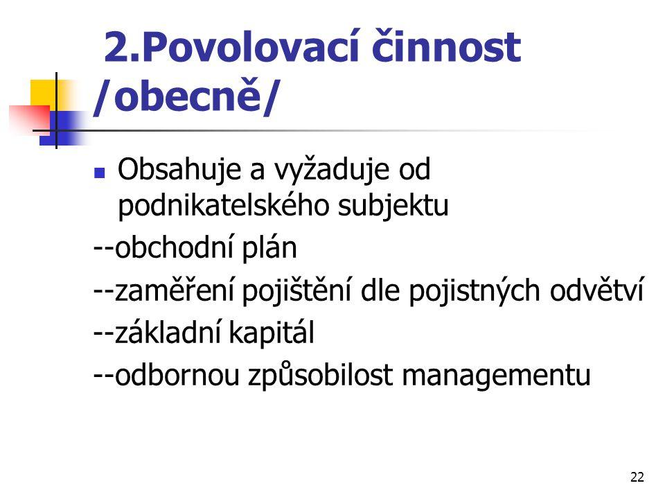 22 2.Povolovací činnost /obecně/ Obsahuje a vyžaduje od podnikatelského subjektu --obchodní plán --zaměření pojištění dle pojistných odvětví --základní kapitál --odbornou způsobilost managementu