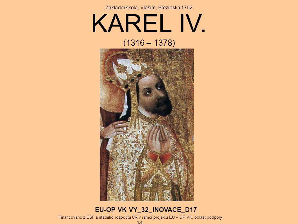 KAREL IV. (1316 – 1378) Základní škola, Vlašim, Březinská 1702 EU-OP VK VY_32_INOVACE_D17 Financováno z ESF a státního rozpočtu ČR v rámci projektu EU